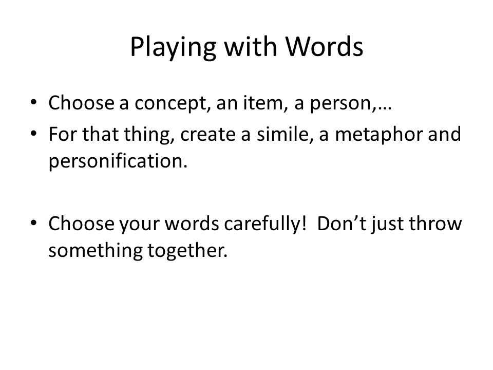 Playing with Words Choose a concept, an item, a person,… For that thing, create a simile, a metaphor and personification.