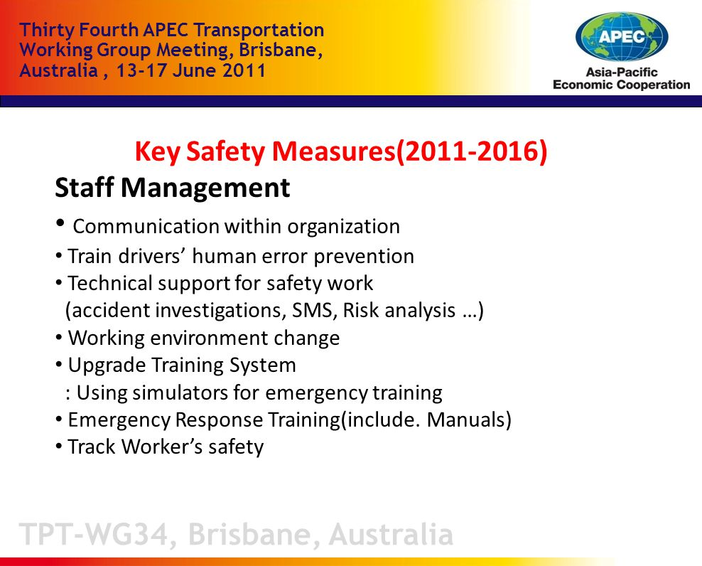TPT-WG34, Brisbane, Australia Thirty Fourth APEC Transportation Working Group Meeting, Brisbane, Australia, June 2011 Key Safety Measures( ) Staff Management Communication within organization Train drivers' human error prevention Technical support for safety work (accident investigations, SMS, Risk analysis …) Working environment change Upgrade Training System : Using simulators for emergency training Emergency Response Training(include.