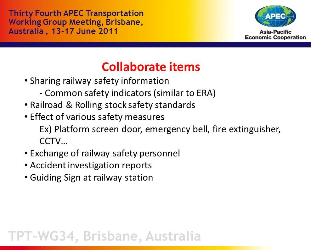 TPT-WG34, Brisbane, Australia Thirty Fourth APEC Transportation Working Group Meeting, Brisbane, Australia, June 2011 Collaborate items Sharing railway safety information - Common safety indicators (similar to ERA) Railroad & Rolling stock safety standards Effect of various safety measures Ex) Platform screen door, emergency bell, fire extinguisher, CCTV… Exchange of railway safety personnel Accident investigation reports Guiding Sign at railway station