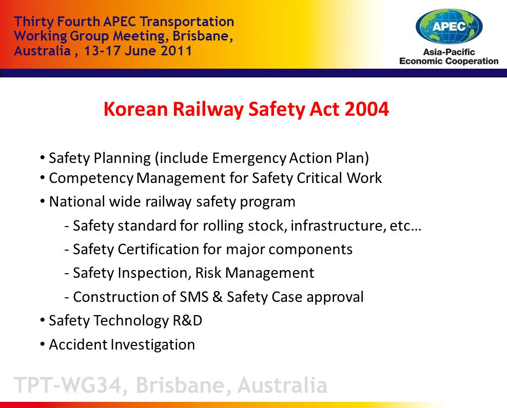 TPT-WG34, Brisbane, Australia Thirty Fourth APEC Transportation Working Group Meeting, Brisbane, Australia, June 2011 Korean Railway Safety Act 2004 Safety Planning (include Emergency Action Plan) Competency Management for Safety Critical Work National wide railway safety program - Safety standard for rolling stock, infrastructure, etc… - Safety Certification for major components - Safety Inspection, Risk Management - Construction of SMS & Safety Case approval Safety Technology R&D Accident Investigation