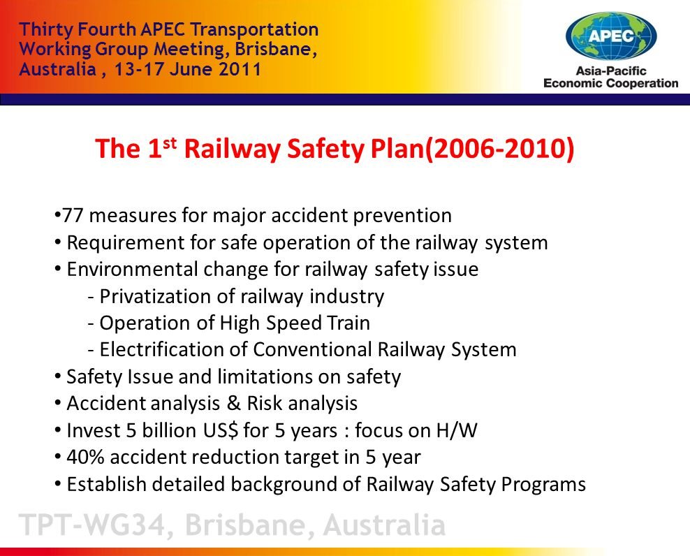 TPT-WG34, Brisbane, Australia Thirty Fourth APEC Transportation Working Group Meeting, Brisbane, Australia, June 2011 The 1 st Railway Safety Plan( ) 77 measures for major accident prevention Requirement for safe operation of the railway system Environmental change for railway safety issue - Privatization of railway industry - Operation of High Speed Train - Electrification of Conventional Railway System Safety Issue and limitations on safety Accident analysis & Risk analysis Invest 5 billion US$ for 5 years : focus on H/W 40% accident reduction target in 5 year Establish detailed background of Railway Safety Programs