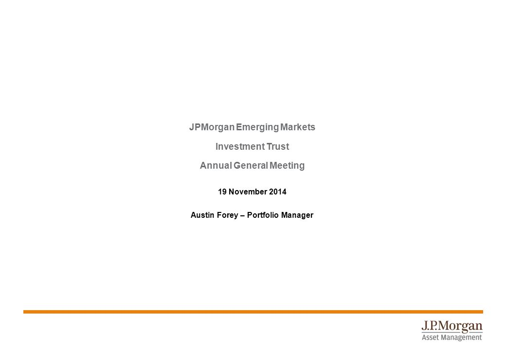 JPMorgan Emerging Markets Investment Trust Annual General Meeting 19 November 2014 Austin Forey – Portfolio Manager