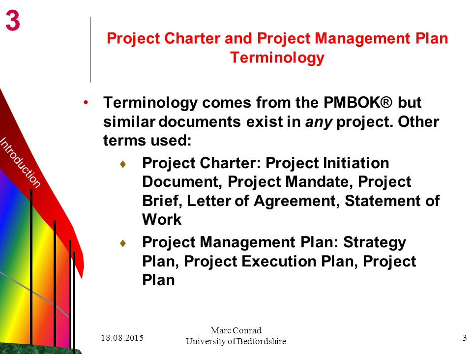 Marc Conrad University of Bedfordshire 3 Project Charter and Project Management Plan Terminology Terminology comes from the PMBOK® but similar documents exist in any project.