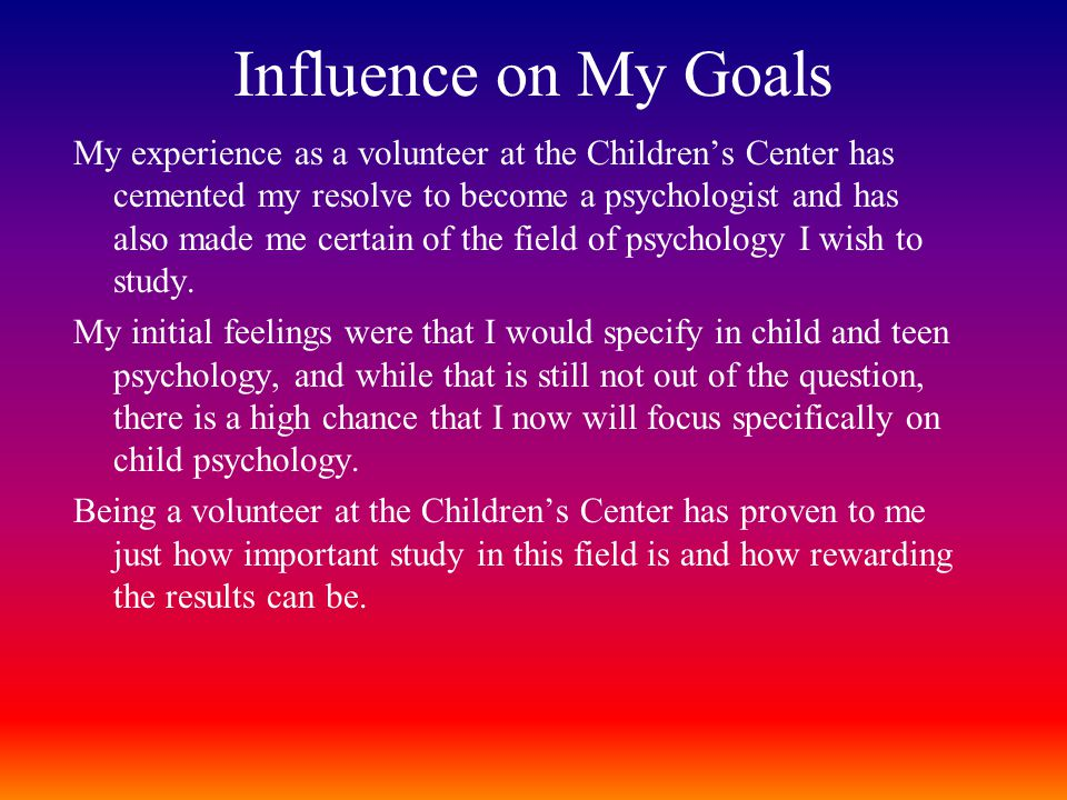 Influence on My Goals My experience as a volunteer at the Children's Center has cemented my resolve to become a psychologist and has also made me certain of the field of psychology I wish to study.