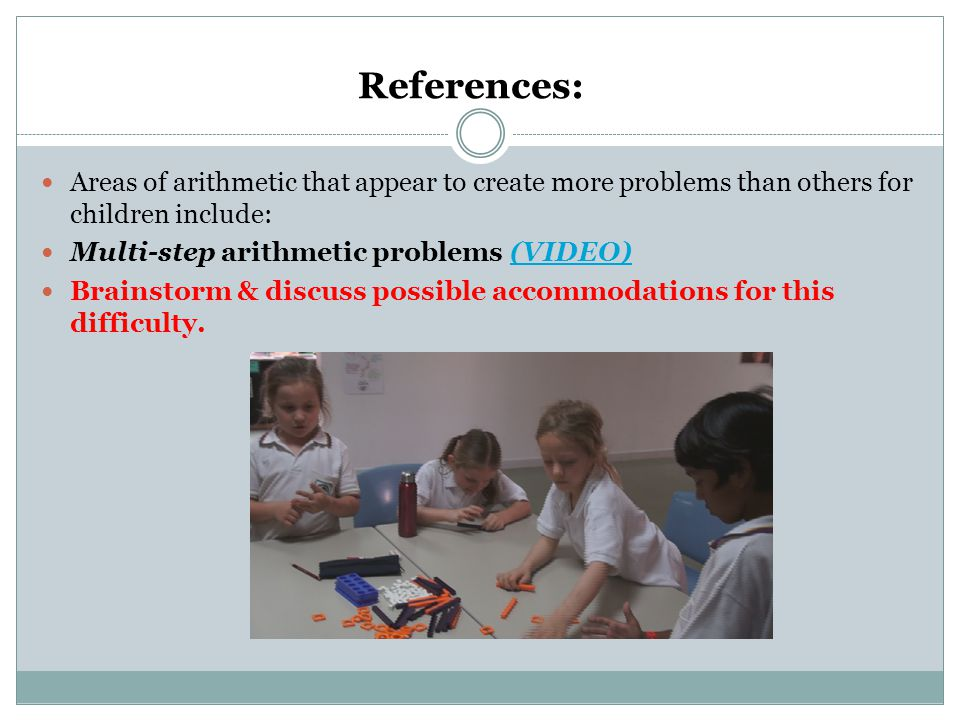 References: Areas of arithmetic that appear to create more problems than others for children include: Multi-step arithmetic problems (VIDEO)(VIDEO) Brainstorm & discuss possible accommodations for this difficulty.