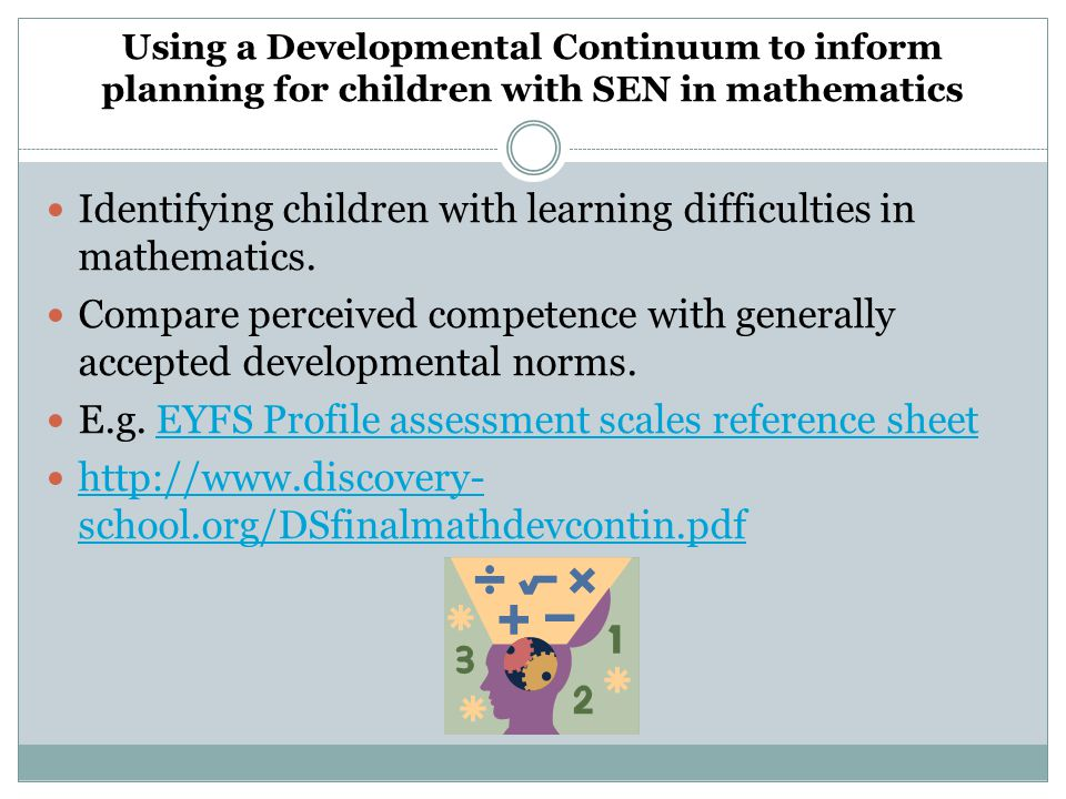 Using a Developmental Continuum to inform planning for children with SEN in mathematics Identifying children with learning difficulties in mathematics.