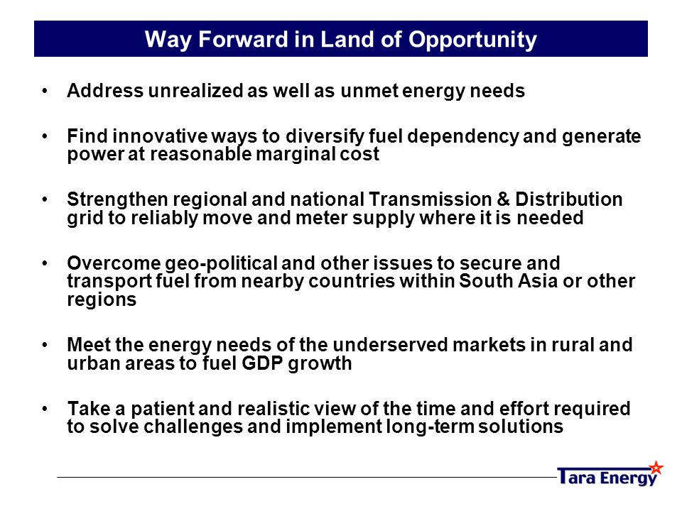 Way Forward in Land of Opportunity Address unrealized as well as unmet energy needs Find innovative ways to diversify fuel dependency and generate power at reasonable marginal cost Strengthen regional and national Transmission & Distribution grid to reliably move and meter supply where it is needed Overcome geo-political and other issues to secure and transport fuel from nearby countries within South Asia or other regions Meet the energy needs of the underserved markets in rural and urban areas to fuel GDP growth Take a patient and realistic view of the time and effort required to solve challenges and implement long-term solutions