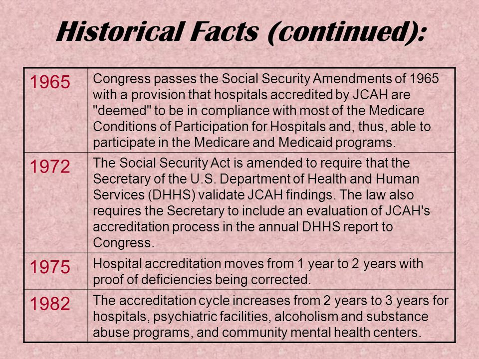 Historical Facts (continued): 1965 Congress passes the Social Security Amendments of 1965 with a provision that hospitals accredited by JCAH are deemed to be in compliance with most of the Medicare Conditions of Participation for Hospitals and, thus, able to participate in the Medicare and Medicaid programs.