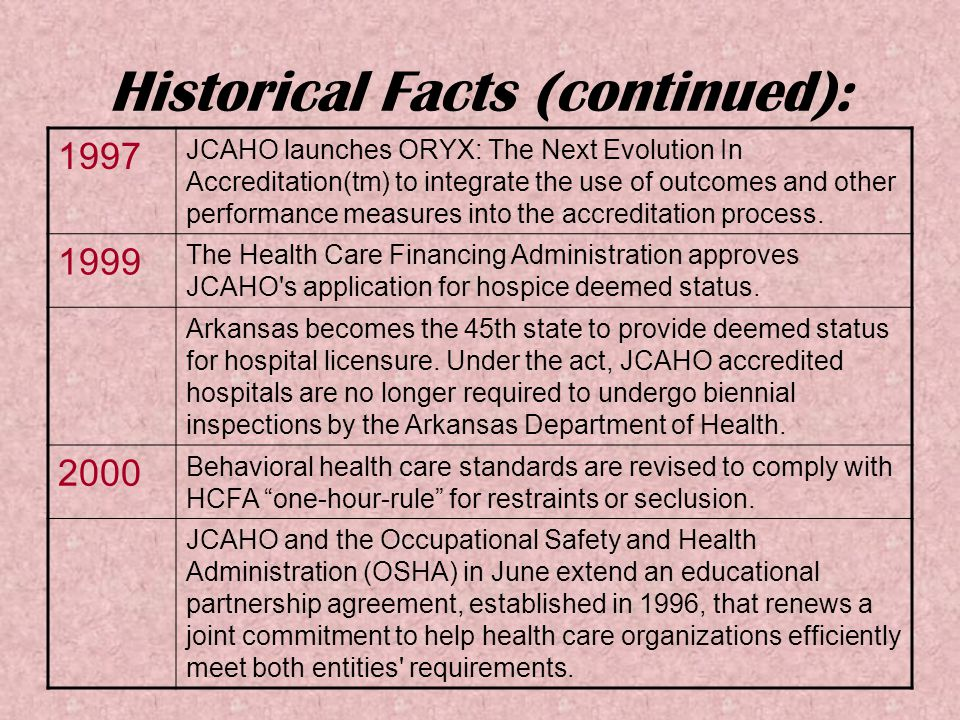 Historical Facts (continued): 1997 JCAHO launches ORYX: The Next Evolution In Accreditation(tm) to integrate the use of outcomes and other performance measures into the accreditation process.