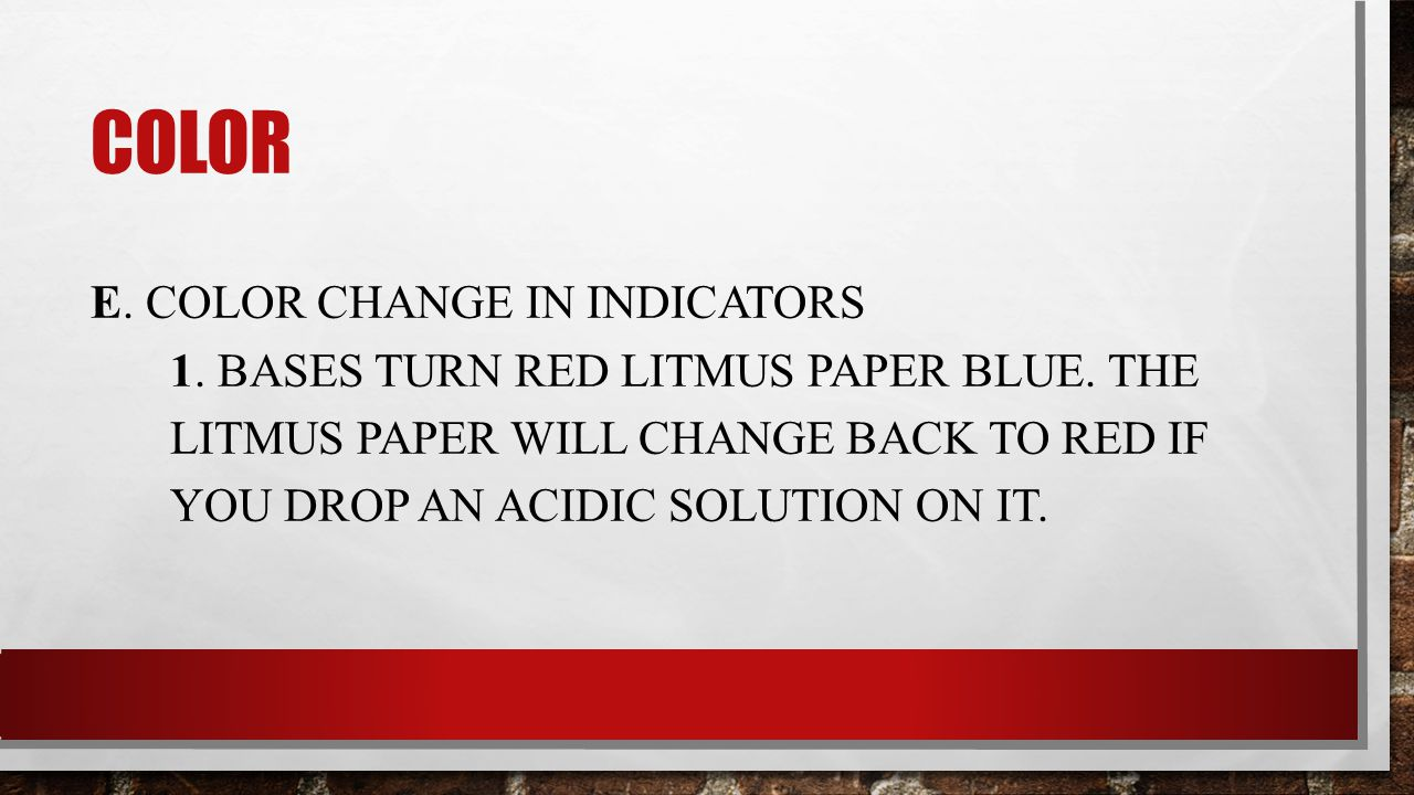 COLOR E. COLOR CHANGE IN INDICATORS 1. BASES TURN RED LITMUS PAPER BLUE.