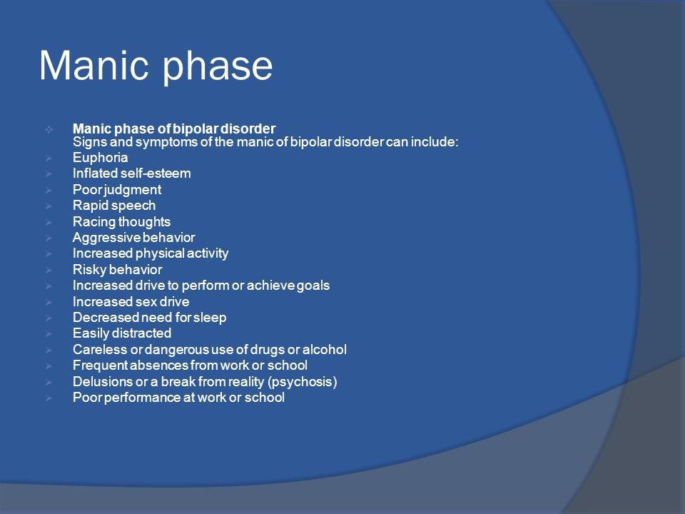 Manic phase  Manic phase of bipolar disorder Signs and symptoms of the manic of bipolar disorder can include:  Euphoria  Inflated self-esteem  Poor judgment  Rapid speech  Racing thoughts  Aggressive behavior  Increased physical activity  Risky behavior  Increased drive to perform or achieve goals  Increased sex drive  Decreased need for sleep  Easily distracted  Careless or dangerous use of drugs or alcohol  Frequent absences from work or school  Delusions or a break from reality (psychosis)  Poor performance at work or school
