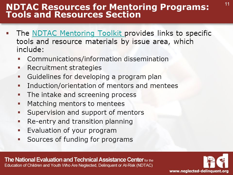 11 NDTAC Resources for Mentoring Programs: Tools and Resources Section  The NDTAC Mentoring Toolkit provides links to specific tools and resource materials by issue area, which include:NDTAC Mentoring Toolkit  Communications/information dissemination  Recruitment strategies  Guidelines for developing a program plan  Induction/orientation of mentors and mentees  The intake and screening process  Matching mentors to mentees  Supervision and support of mentors  Re-entry and transition planning  Evaluation of your program  Sources of funding for programs