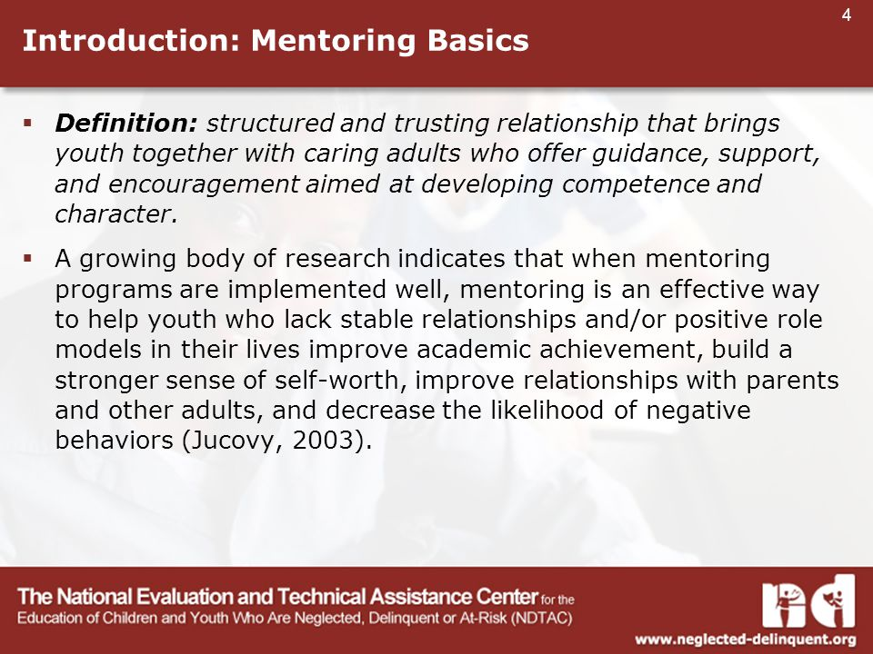4 Introduction: Mentoring Basics  Definition: structured and trusting relationship that brings youth together with caring adults who offer guidance, support, and encouragement aimed at developing competence and character.