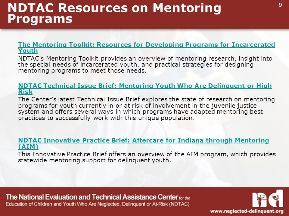 9 NDTAC Resources on Mentoring Programs The Mentoring Toolkit: Resources for Developing Programs for Incarcerated Youth NDTAC's Mentoring Toolkit provides an overview of mentoring research, insight into the special needs of incarcerated youth, and practical strategies for designing mentoring programs to meet those needs.