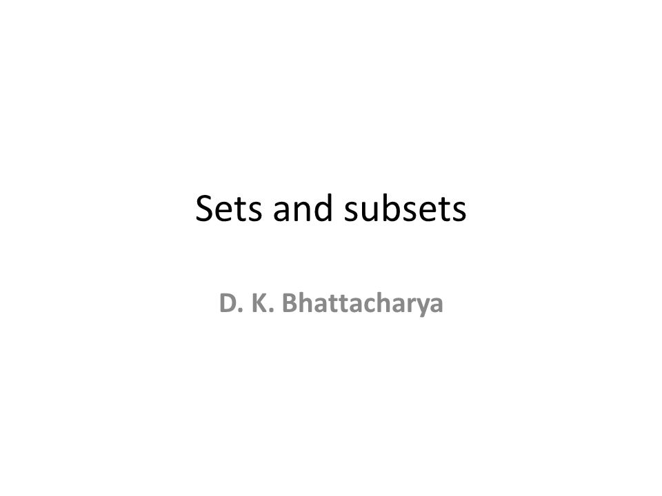 Sets and subsets D. K. Bhattacharya