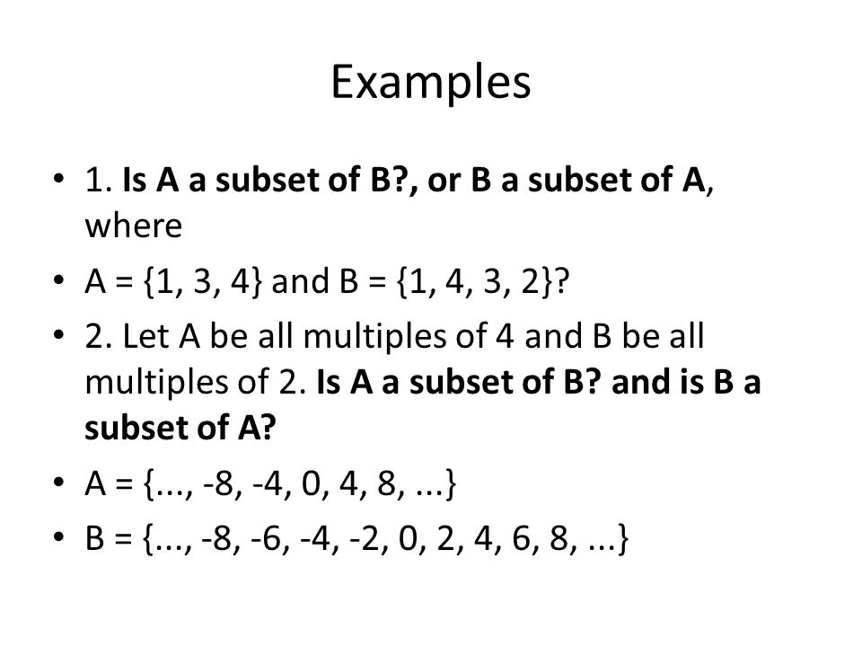 Examples 1. Is A a subset of B , or B a subset of A, where A = {1, 3, 4} and B = {1, 4, 3, 2}.
