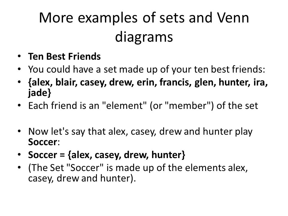 More examples of sets and Venn diagrams Ten Best Friends You could have a set made up of your ten best friends: {alex, blair, casey, drew, erin, francis, glen, hunter, ira, jade} Each friend is an element (or member ) of the set Now let s say that alex, casey, drew and hunter play Soccer: Soccer = {alex, casey, drew, hunter} (The Set Soccer is made up of the elements alex, casey, drew and hunter).