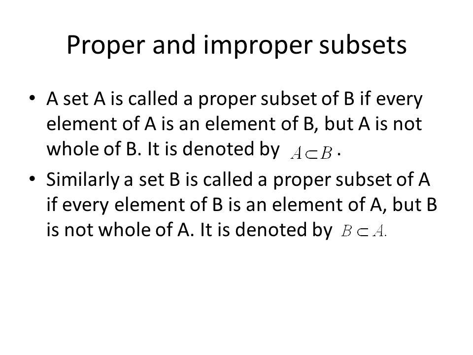 Proper and improper subsets A set A is called a proper subset of B if every element of A is an element of B, but A is not whole of B.