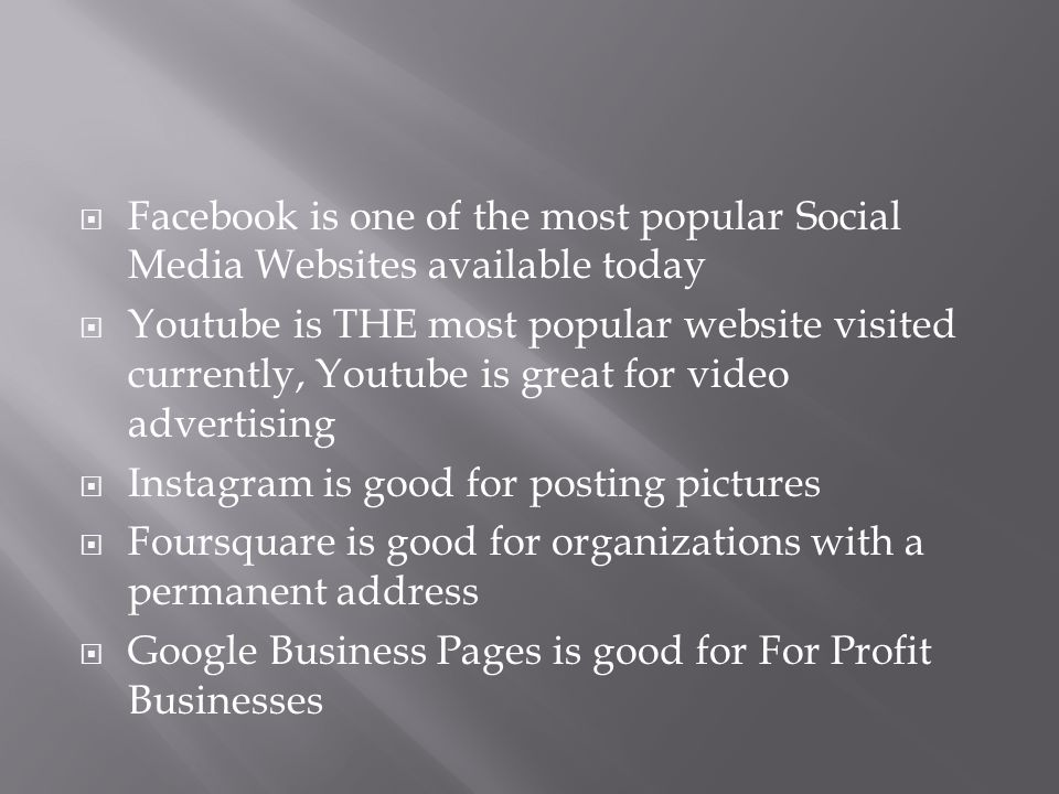  Facebook is one of the most popular Social Media Websites available today  Youtube is THE most popular website visited currently, Youtube is great for video advertising  Instagram is good for posting pictures  Foursquare is good for organizations with a permanent address  Google Business Pages is good for For Profit Businesses