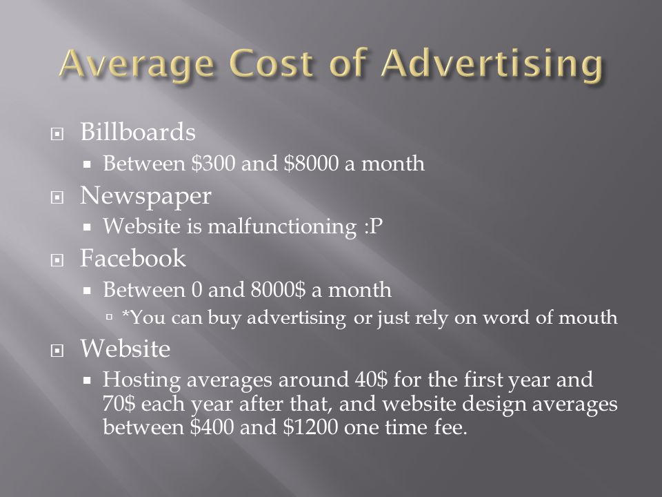  Billboards  Between $300 and $8000 a month  Newspaper  Website is malfunctioning :P  Facebook  Between 0 and 8000$ a month  *You can buy advertising or just rely on word of mouth  Website  Hosting averages around 40$ for the first year and 70$ each year after that, and website design averages between $400 and $1200 one time fee.