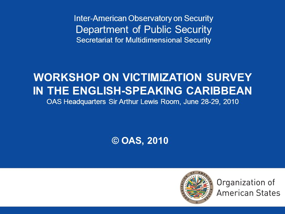 Inter-American Observatory on Security Department of Public Security Secretariat for Multidimensional Security WORKSHOP ON VICTIMIZATION SURVEY IN THE ENGLISH-SPEAKING CARIBBEAN OAS Headquarters Sir Arthur Lewis Room, June 28-29, 2010 © OAS, 2010