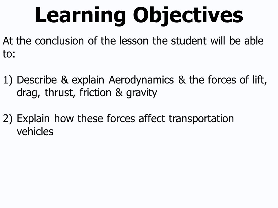 Learning Objectives At the conclusion of the lesson the student will be able to: 1)Describe & explain Aerodynamics & the forces of lift, drag, thrust, friction & gravity 2)Explain how these forces affect transportation vehicles