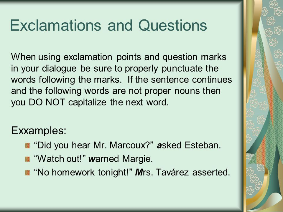 Exclamations and Questions When using exclamation points and question marks in your dialogue be sure to properly punctuate the words following the marks.