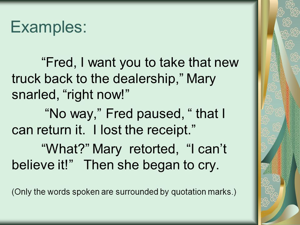Examples: Fred, I want you to take that new truck back to the dealership, Mary snarled, right now! No way, Fred paused, that I can return it.
