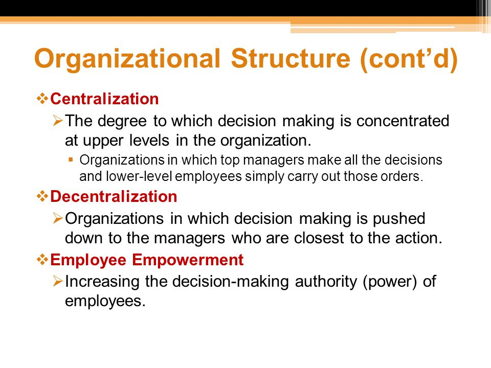 Organizational Structure (cont'd)  Centralization  The degree to which decision making is concentrated at upper levels in the organization.  Organi