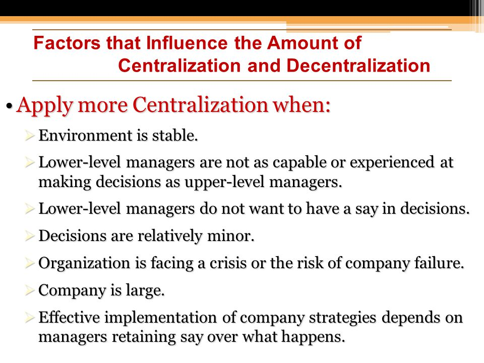 Factors that Influence the Amount of Centralization and Decentralization Apply more Centralization when:Apply more Centralization when:  Environment