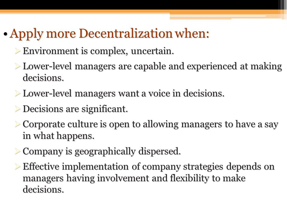 Apply more Decentralization when:Apply more Decentralization when:  Environment is complex, uncertain.  Lower-level managers are capable and experie