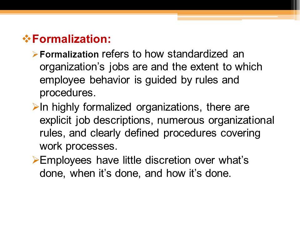  Formalization:  Formalization refers to how standardized an organization's jobs are and the extent to which employee behavior is guided by rules an