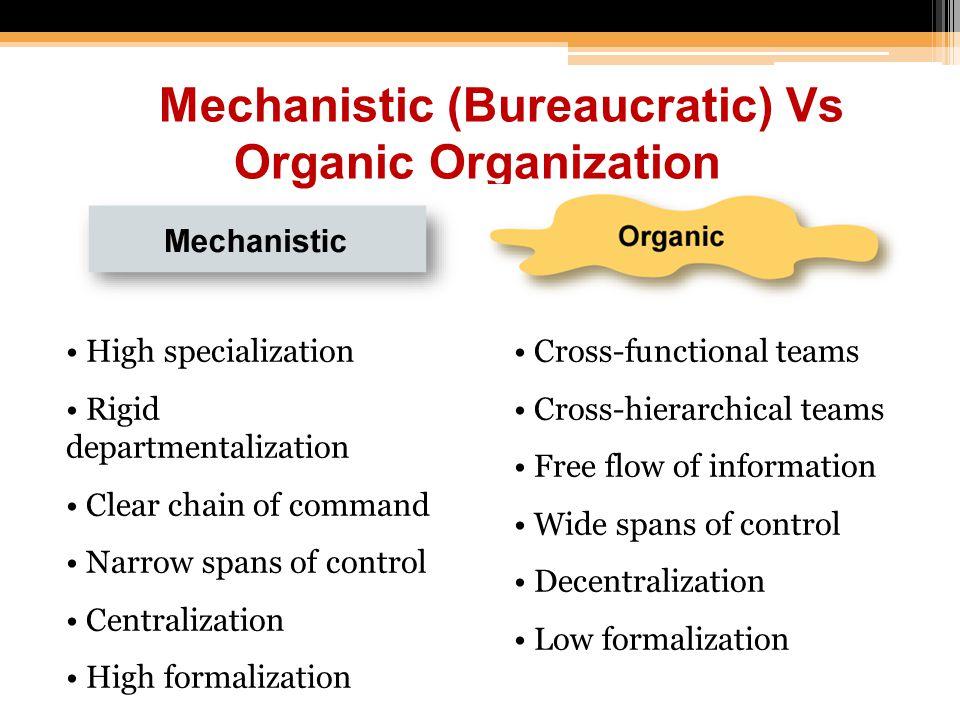 Mechanistic (Bureaucratic) Vs Organic Organization High specialization Rigid departmentalization Clear chain of command Narrow spans of control Centra