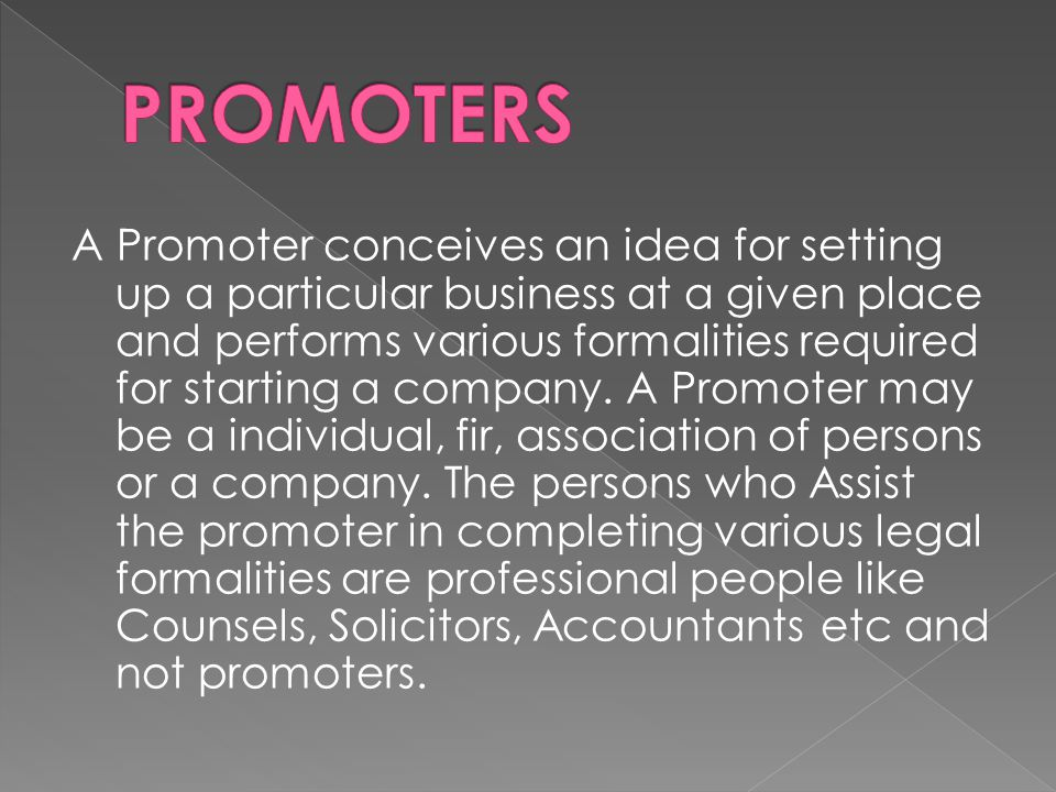 A Promoter conceives an idea for setting up a particular business at a given place and performs various formalities required for starting a company.