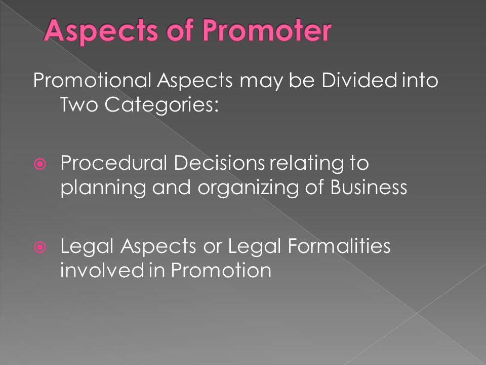 Promotional Aspects may be Divided into Two Categories:  Procedural Decisions relating to planning and organizing of Business  Legal Aspects or Legal Formalities involved in Promotion