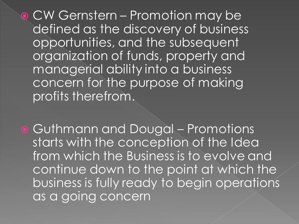  CW Gernstern – Promotion may be defined as the discovery of business opportunities, and the subsequent organization of funds, property and managerial ability into a business concern for the purpose of making profits therefrom.