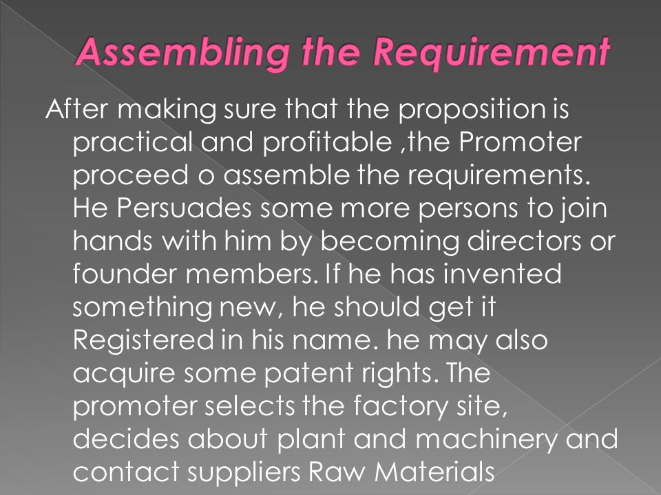 After making sure that the proposition is practical and profitable,the Promoter proceed o assemble the requirements.