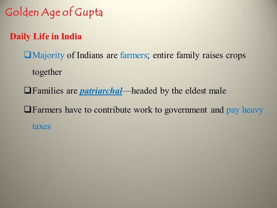 Golden Age of Gupta Daily Life in India  Majority of Indians are farmers; entire family raises crops together  Families are patriarchal—headed by the eldest male  Farmers have to contribute work to government and pay heavy taxes