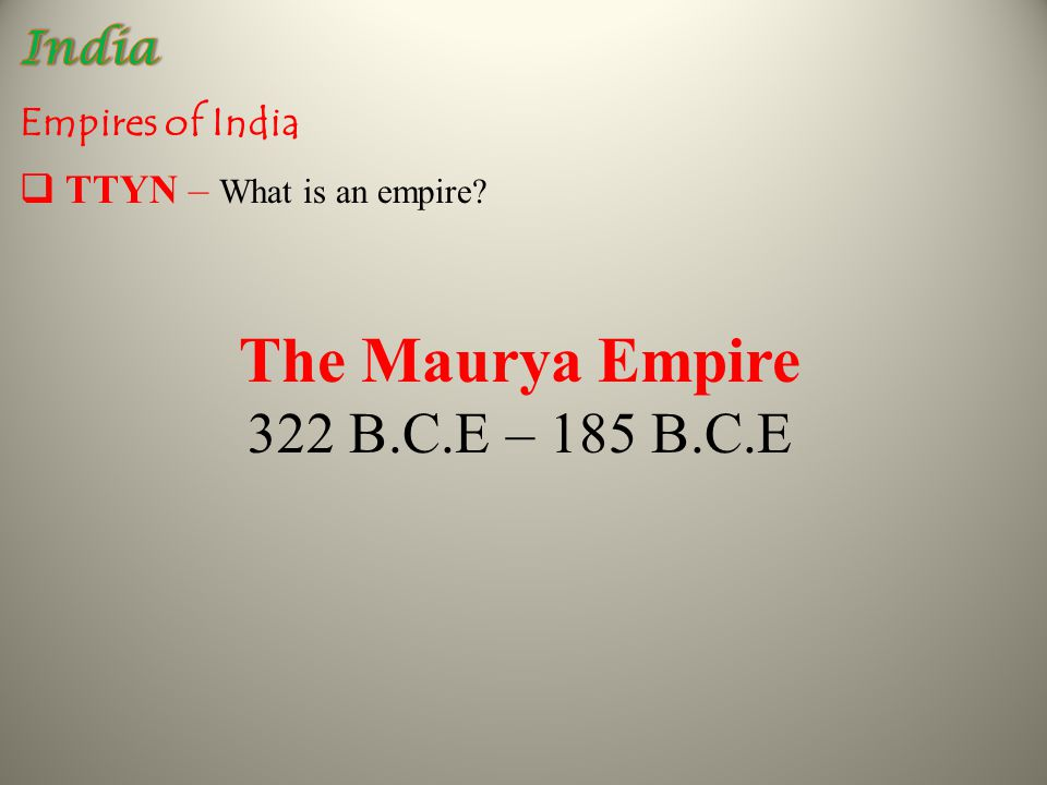 Empires of India The Maurya Empire 322 B.C.E – 185 B.C.E  TTYN – What is an empire