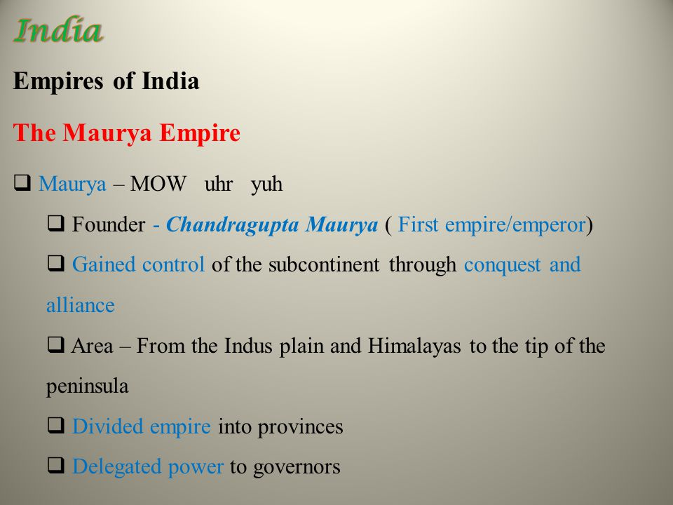 Empires of India The Maurya Empire  Maurya – MOW uhr yuh  Founder - Chandragupta Maurya ( First empire/emperor)  Gained control of the subcontinent through conquest and alliance  Area – From the Indus plain and Himalayas to the tip of the peninsula  Divided empire into provinces  Delegated power to governors