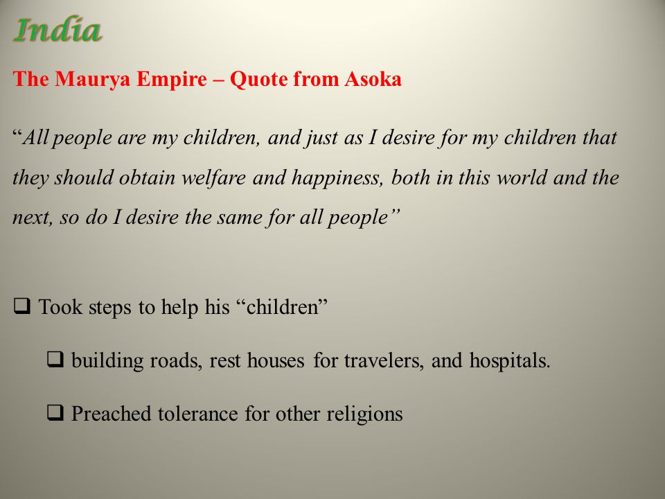 The Maurya Empire – Quote from Asoka All people are my children, and just as I desire for my children that they should obtain welfare and happiness, both in this world and the next, so do I desire the same for all people  Took steps to help his children  building roads, rest houses for travelers, and hospitals.
