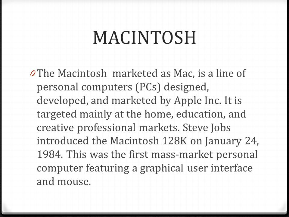 MACINTOSH 0 The Macintosh marketed as Mac, is a line of personal computers (PCs) designed, developed, and marketed by Apple Inc.