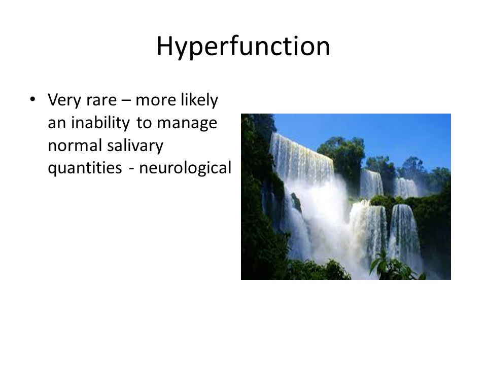 Hyperfunction Very rare – more likely an inability to manage normal salivary quantities - neurological