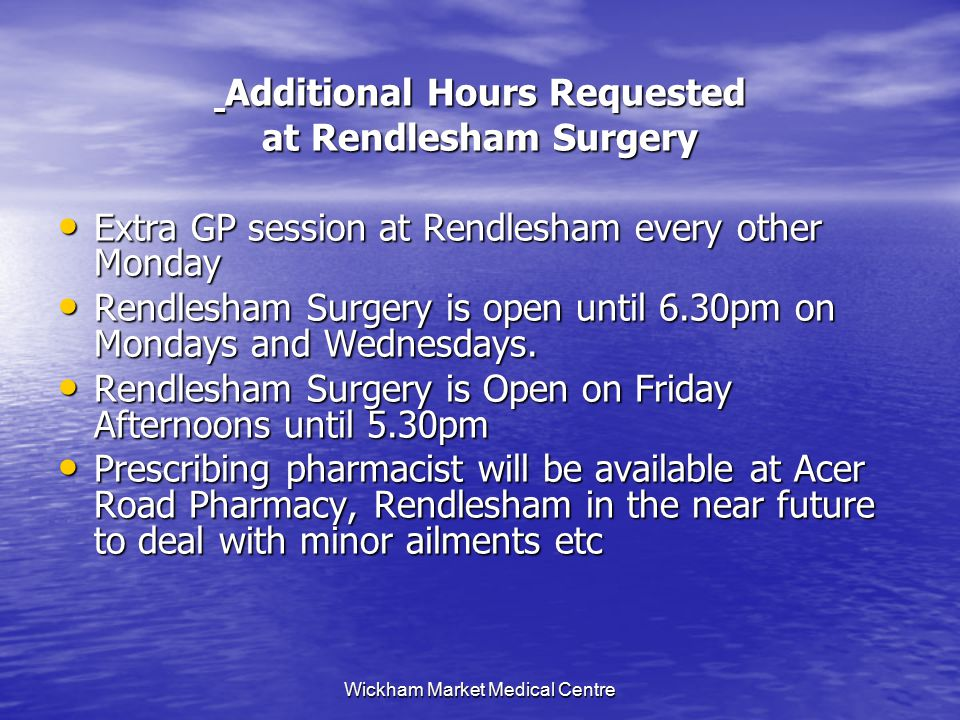 Wickham Market Medical Centre Additional Hours Requested Additional Hours Requested at Rendlesham Surgery Extra GP session at Rendlesham every other Monday Extra GP session at Rendlesham every other Monday Rendlesham Surgery is open until 6.30pm on Mondays and Wednesdays.