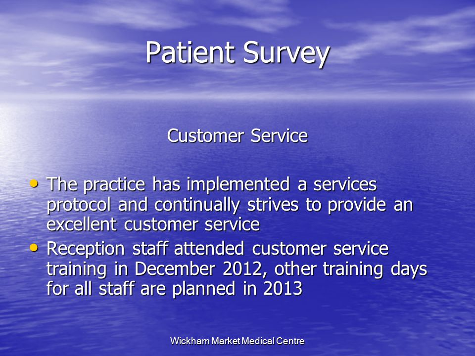 Wickham Market Medical Centre Patient Survey Customer Service The practice has implemented a services protocol and continually strives to provide an excellent customer service The practice has implemented a services protocol and continually strives to provide an excellent customer service Reception staff attended customer service training in December 2012, other training days for all staff are planned in 2013 Reception staff attended customer service training in December 2012, other training days for all staff are planned in 2013
