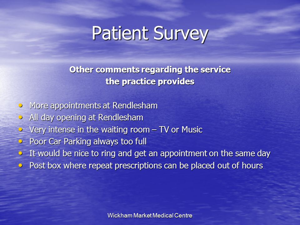 Wickham Market Medical Centre Patient Survey Other comments regarding the service the practice provides More appointments at Rendlesham More appointments at Rendlesham All day opening at Rendlesham All day opening at Rendlesham Very intense in the waiting room – TV or Music Very intense in the waiting room – TV or Music Poor Car Parking always too full Poor Car Parking always too full It would be nice to ring and get an appointment on the same day It would be nice to ring and get an appointment on the same day Post box where repeat prescriptions can be placed out of hours Post box where repeat prescriptions can be placed out of hours