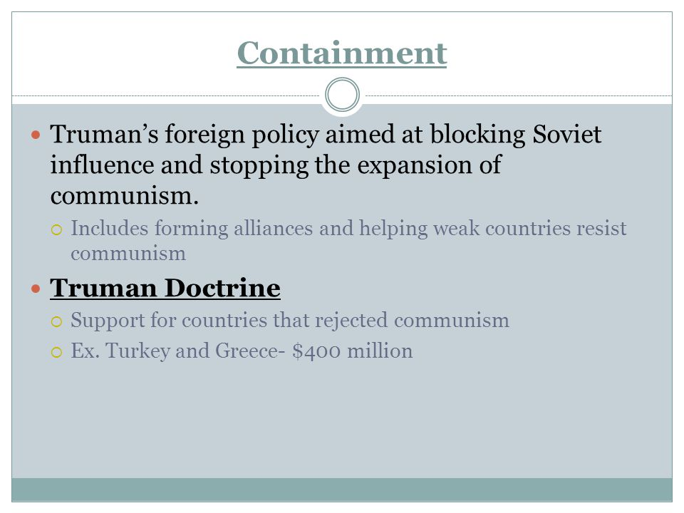 Containment Truman's foreign policy aimed at blocking Soviet influence and stopping the expansion of communism.