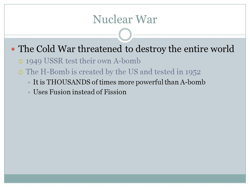 Nuclear War The Cold War threatened to destroy the entire world  1949 USSR test their own A-bomb  The H-Bomb is created by the US and tested in 1952  It is THOUSANDS of times more powerful than A-bomb  Uses Fusion instead of Fission