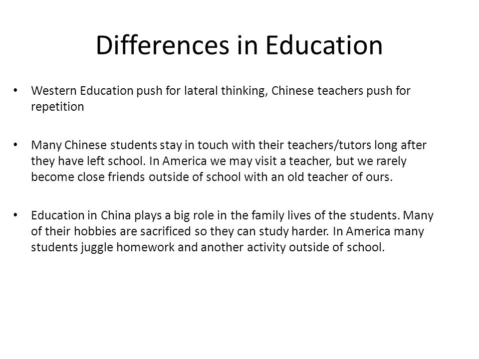 Differences in Education Western Education push for lateral thinking, Chinese teachers push for repetition Many Chinese students stay in touch with their teachers/tutors long after they have left school.