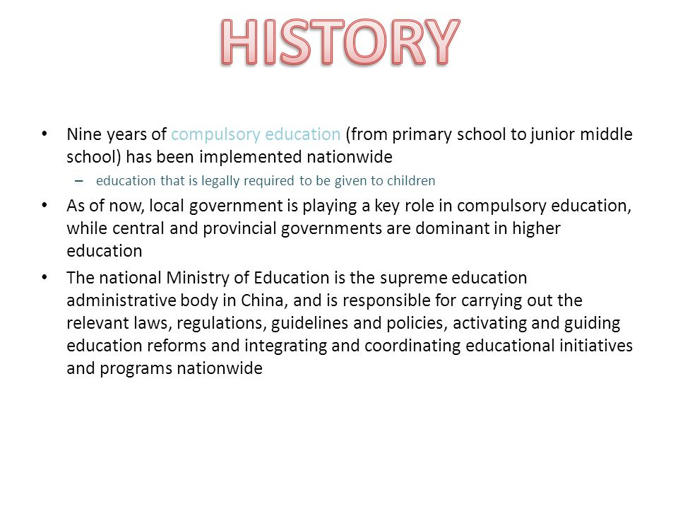 Nine years of compulsory education (from primary school to junior middle school) has been implemented nationwide – education that is legally required to be given to children As of now, local government is playing a key role in compulsory education, while central and provincial governments are dominant in higher education The national Ministry of Education is the supreme education administrative body in China, and is responsible for carrying out the relevant laws, regulations, guidelines and policies, activating and guiding education reforms and integrating and coordinating educational initiatives and programs nationwide